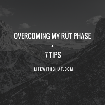 Overcoming My Rut Phase + 7 Tips